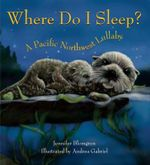 Where Do I Sleep? : A Pacific Northwest Lullaby - Jennifer Blomgren