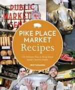 Pike Place Market Recipes : 130 Delicious Ways to Bring Home Seattle's Famous Market - Jess Thomson