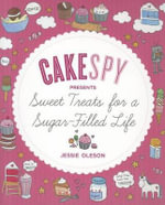 Cakespy Presents Sweet Treats for a Sugar-Filled Life - Jessie Oleson