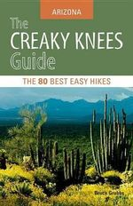 The Creaky Knees Guide Arizona : The 80 Best Easy Hikes - Bruce Grubbs
