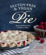 Gluten-free and Vegan Pie : Sweet & Savory Pies to Make at Home - Jennifer Katzinger