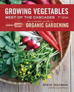 Growing Vegetables West of the Cascades, 7th Edition : The Complete Guide to Organic Gardening - Steve Solomon