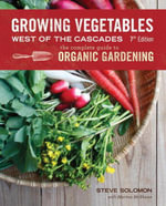 Growing Vegetables West of the Cascades, Updated 6th Edition : The Complete Guide to Organic Gardening - Steve Solomon