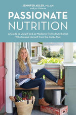 Passionate Nutrition : A Guide to Using Food as Medicine from a Nutritionist Who Healed Herself from the Inside Out - Jennifer Adler
