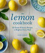 The Lemon Cookbook : 50 Sweet & Savory Recipes to Brighten Every Meal - Ellen Jackson