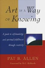 Art is a Way of Knowing : A Guide to Self-Knowledge and Spiritual Fulfillment Through Creativity - Pat B. Allen