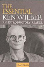 Essential Ken Wilber : An Introductory Reader - Ken Wilber