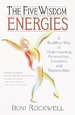 The Five Wisdom Energies : A Buddhist Way of Understanding Personalities, Emotions and Relationships - Irini Rockwell