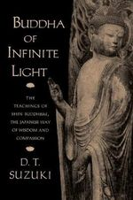 Buddha of Infinite Light : The Teachings of Shin Buddhism, the Japanese Way of Wisdom and Compassion - Daisetz Teitaro Suzuki