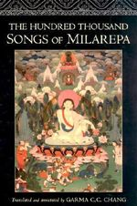 The Hundred Thousand Songs of Milarepa : The Life-Story and Teaching of the Greatest Poet-Saint Ever to Appear in the History of Buddhism - Garma C.C. Chang