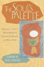 The Soul's Palette : Drawing on Art's Transformative Powers for Health and Well-being - Cathy Malchiodi