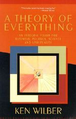 A Theory of Everything : An Integral Vision for Business, Politics, Science, and Spirituality - Ken Wilber