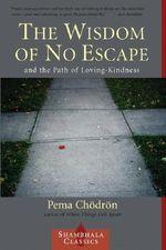 The Wisdom of No Escape and the Path of Loving-kindness : Shambala Classics - Pema Chodron