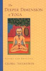 The Deeper Dimensions of Yoga : Theory and Practice - Georg Feuerstein