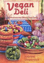 Vegan Deli : Wholesome, Ethnic Fast Food - Joanne Stepaniak