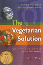 The Vegetarian Solution : Your Answer to Heart Disease, Cancer, Global Warming, and More - Stewart Rose