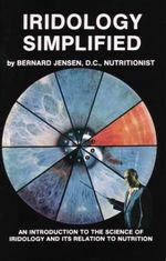 Iridology Simplified : An Introduction to the Science of Iridology and Its Relation to Nutrition - Bernard Jensen