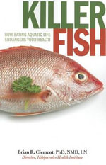 Killer Fish : How Eating Aquatic Life Endangers Your Health - Brian R. Clement