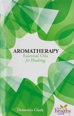 Aromatherapy Essential Oils for Healing : Live Healthy Now - Demetria Clark