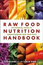 The Raw Food Nutrition Handbook : An Essential Guide to Understanding Raw Food Diets - Karin Dina