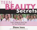 Teen Beauty Secrets : Fresh, Simple & Sassy Tips for Your Perfect Look - Diane Irons