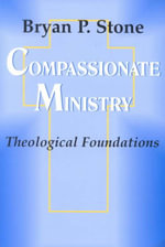 Compassionate Ministry : Theological Foundations - Bryan P. Stone