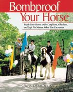 Bombproof Your Horse : Teach Your Horse to be Confident, Obedient, and Safe, No Matter What You Encounter - Rick Pelicano