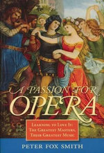 Passion for Opera : Learning to Love it: The Greatest Masters, Their Greatest Music - Peter Fox Smith