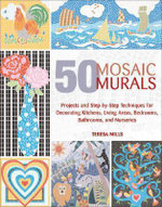 50 Mosaic Murals : Projects and Step-By-Step Techniques for Decorating Kitchens, Living Areas, Bedrooms, Bathrooms, and Nurseries - Teresa Mills