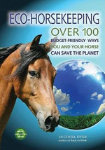 Eco-Horsekeeping : Over 100 Budget-Friendly Ways You and Your Horse Can Save the Planet - Lucinda Dyer