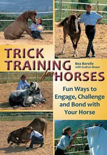 Trick Training for Horses :  Fun Ways to Engage, Challenge, and Bond with Your Horse - Bea Borelle