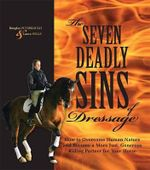 The Seven Deadly Sins of Dressage : How to Overcome Human Nature and Become a More Just, Generous Riding Partner for Your Horse - Douglas Puterbaugh