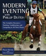 Modern Eventing with Phillip Dutton : The Complete Resource for Today's Eventer: Training, Conditioning, and Competing in All Three Phases - Phillip Dutton