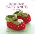 Cutest Ever Baby Knits : Over 20 Adorable Projects to Knit - Val Pierce