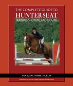 The Complete Guide to Hunter Seat Training, Showing, and Judging : On the Flat and Over Fences - Anna Jane White-Mullin