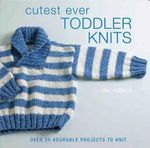 Cutest Ever Toddler Knits : Over 20 Adorable Projects to Knit - Val Pierce