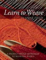 Learn to Weave with Anne Field : A Project-Based Approach to Weaving Basics - Anne Field