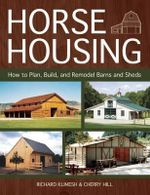 Horse Housing : How to Plan, Build, and Remodel Barns and Sheds - Richard Klimesh