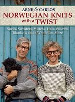 Norwegian Knits with a Twist : Socks, Sweaters, Mittens, Hats, Pillows, Blankets, and a Whole Lot More - Arne & Carlos