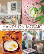 Hands-On Mosaic : Over 50 Projects for Home and Garden That Look Fabulous and Are Easy to Do