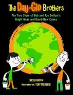 Day-Glo Brothers : The True Story of Bob and Joe Switzer's Bright Ideas and Brand-New Colors - Chris Barton