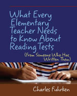 What Every Elementary Teacher Needs to Know about Reading Tests : From Someone Who Has Written Them - Charles Fuhrken