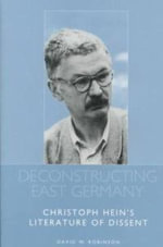 Deconstructing East Germany : Christoph Hein's Literature of Dissent - David W. Robinson