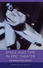 Space and Time in Epic Theater : The Brechtian Legacy - Sarah Bryant-Bertail