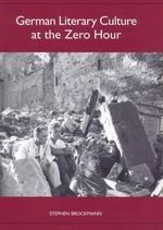 German Literary Culture at the Zero Hour : Studies in German Literature, Linguistics, and Culture - Stephen Brockmann