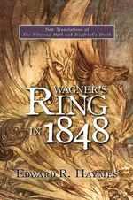 Wagner's Ring in 1848 : New Translations of the Nibelung Myth and Siegfried's Death - Edward R. Haymes