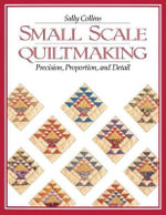 Small Scale Quilt Making : Precision, Proportion and Detail - Sally Collins