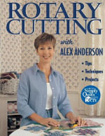 Rotary Cutting with Alex Anderson : Tips, Techniques, Projects - Alex Anderson