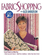 Fabric Shopping with Alex Anderson : Seven Projects to Help You Make Successful Choices, Build Your Confidence, Add to Your Fabric Stash - Alex Anderson