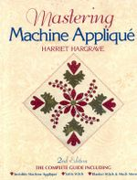 Mastering Machine Applique : The Complete Guide Including Invisible Machine Applique, Satin Stitch, Blanket Stitch and Much More - Harriet Hargrave